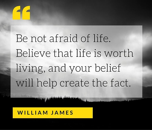 Be not afraid of life. Believe that life is worth living, and your belief will help create the fact.jpg