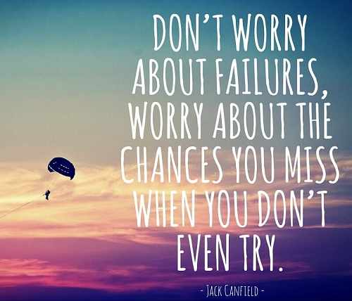 Don't worry about failures, worry about the chances you miss when you don't even try.jpg
