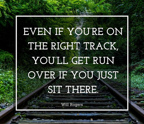 Even if youre on the right track you'll get run over if you just sit there.jpg