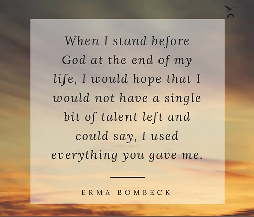 When I stand before God at the end of my life, I would hope that I would not have a single bit of talent left and could say, I used everything you gave me – Erma Bombeck.jpg