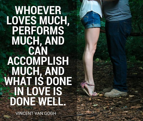 Whoever loves much, performs much, and can accomplish much, and what is done in love is done well.jpg