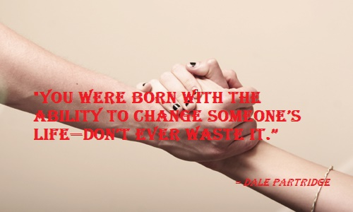 You were born with the ability to change someone's life—don't ever waste it.jpg